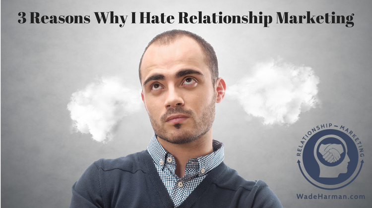 3 Reasons Why I Hate Relationship Marketing