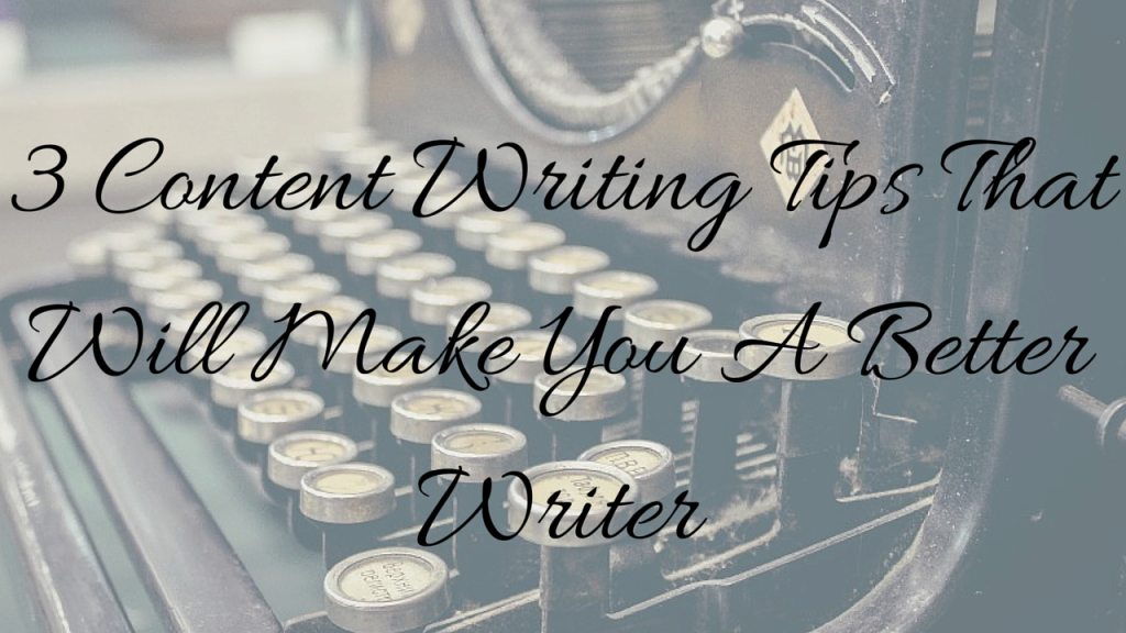 3 Content Writing Tips That Will Make You A Better Writer