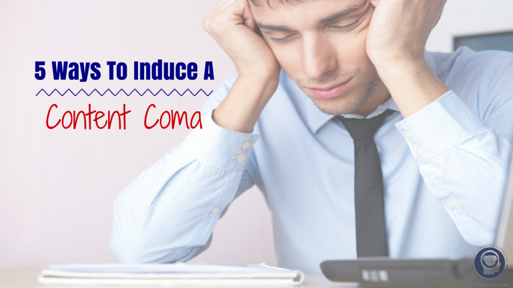 5 Ways To Induce A Content Coma