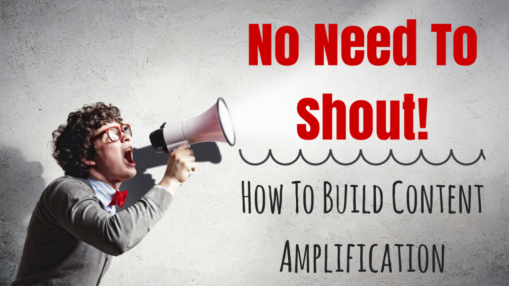 No Need To Shout To Build Content Amplification