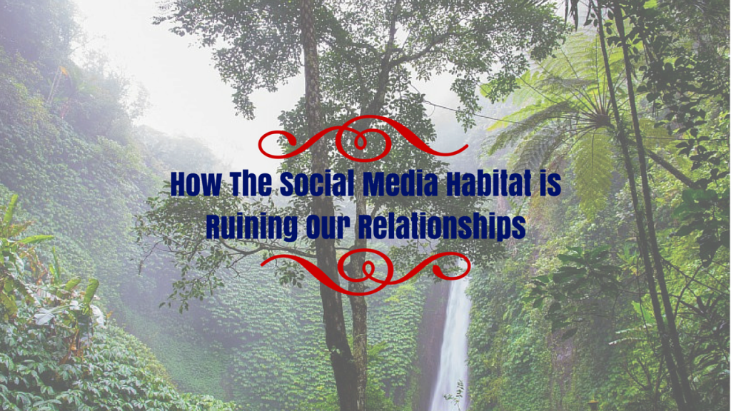 How The Social Media Habitat Is Ruining Our Relationships